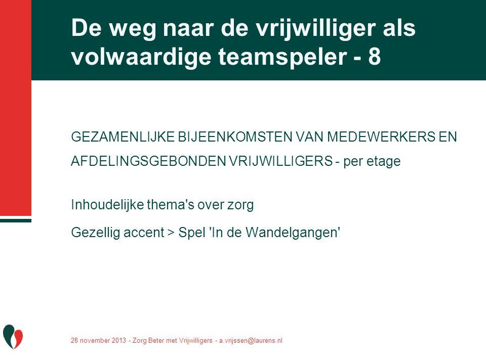 28 november 2013 - Zorg Beter met Vrijwilligers - a.vrijssen@laurens.nl De weg naar de vrijwilliger als volwaardige teamspeler - 8 GEZAMENLIJKE BIJEEN
