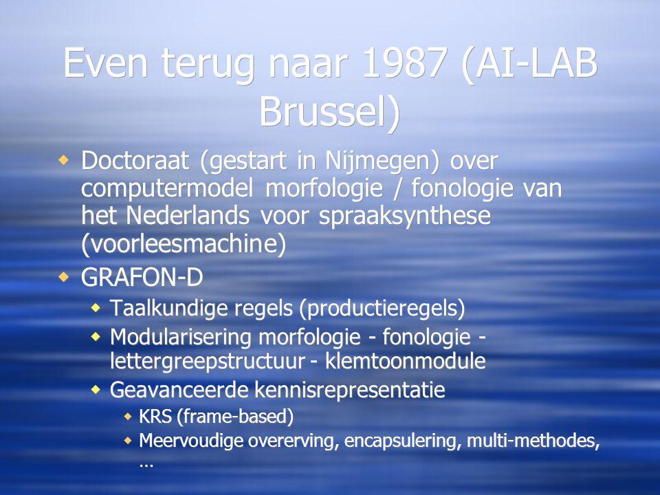 Even terug naar 1987 (AI-LAB Brussel)  Doctoraat (gestart in Nijmegen) over computermodel morfologie / fonologie van het Nederlands voor spraaksynthese (voorleesmachine)  GRAFON-D  Taalkundige regels (productieregels)  Modularisering morfologie - fonologie - lettergreepstructuur - klemtoonmodule  Geavanceerde kennisrepresentatie  KRS (frame-based)  Meervoudige overerving, encapsulering, multi-methodes, …  Doctoraat (gestart in Nijmegen) over computermodel morfologie / fonologie van het Nederlands voor spraaksynthese (voorleesmachine)  GRAFON-D  Taalkundige regels (productieregels)  Modularisering morfologie - fonologie - lettergreepstructuur - klemtoonmodule  Geavanceerde kennisrepresentatie  KRS (frame-based)  Meervoudige overerving, encapsulering, multi-methodes, …