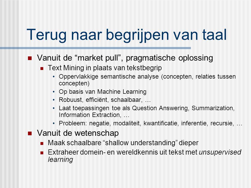 Terug naar begrijpen van taal Vanuit de market pull , pragmatische oplossing Text Mining in plaats van tekstbegrip Oppervlakkige semantische analyse (concepten, relaties tussen concepten) Op basis van Machine Learning Robuust, efficiënt, schaalbaar, … Laat toepassingen toe als Question Answering, Summarization, Information Extraction, … Probleem: negatie, modaliteit, kwantificatie, inferentie, recursie, … Vanuit de wetenschap Maak schaalbare shallow understanding dieper Extraheer domein- en wereldkennis uit tekst met unsupervised learning