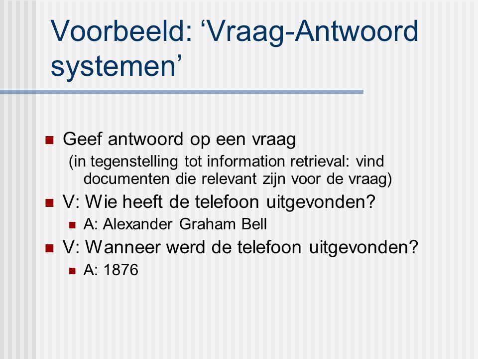 Voorbeeld: 'Vraag-Antwoord systemen' Geef antwoord op een vraag (in tegenstelling tot information retrieval: vind documenten die relevant zijn voor de vraag) V: Wie heeft de telefoon uitgevonden.