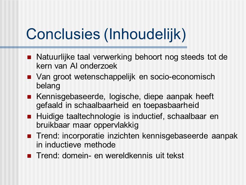 Conclusies (Inhoudelijk) Natuurlijke taal verwerking behoort nog steeds tot de kern van AI onderzoek Van groot wetenschappelijk en socio-economisch belang Kennisgebaseerde, logische, diepe aanpak heeft gefaald in schaalbaarheid en toepasbaarheid Huidige taaltechnologie is inductief, schaalbaar en bruikbaar maar oppervlakkig Trend: incorporatie inzichten kennisgebaseerde aanpak in inductieve methode Trend: domein- en wereldkennis uit tekst