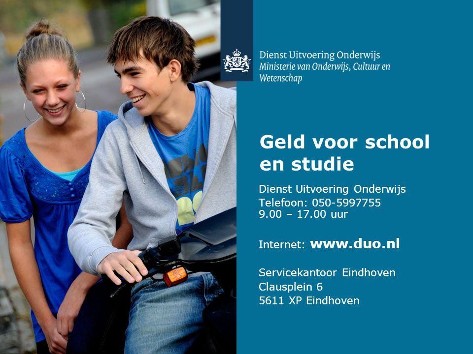Geld voor school en studie Dienst Uitvoering Onderwijs Telefoon: 050-5997755 9.00 – 17.00 uur Internet: www.duo.nl Servicekantoor Eindhoven Clausplein 6 5611 XP Eindhoven