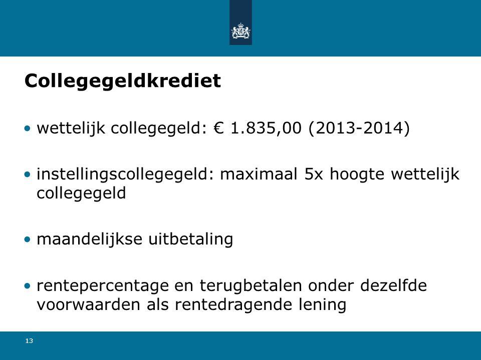 13 Collegegeldkrediet wettelijk collegegeld: € 1.835,00 (2013-2014) instellingscollegegeld: maximaal 5x hoogte wettelijk collegegeld maandelijkse uitbetaling rentepercentage en terugbetalen onder dezelfde voorwaarden als rentedragende lening
