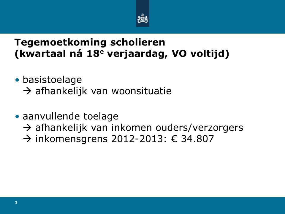 3 Tegemoetkoming scholieren (kwartaal ná 18 e verjaardag, VO voltijd) basistoelage  afhankelijk van woonsituatie aanvullende toelage  afhankelijk van inkomen ouders/verzorgers  inkomensgrens 2012-2013: € 34.807