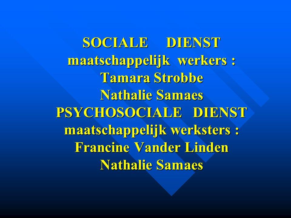 SOCIALE DIENST maatschappelijk werkers : Tamara Strobbe Nathalie Samaes PSYCHOSOCIALE DIENST maatschappelijk werksters : Francine Vander Linden Nathal