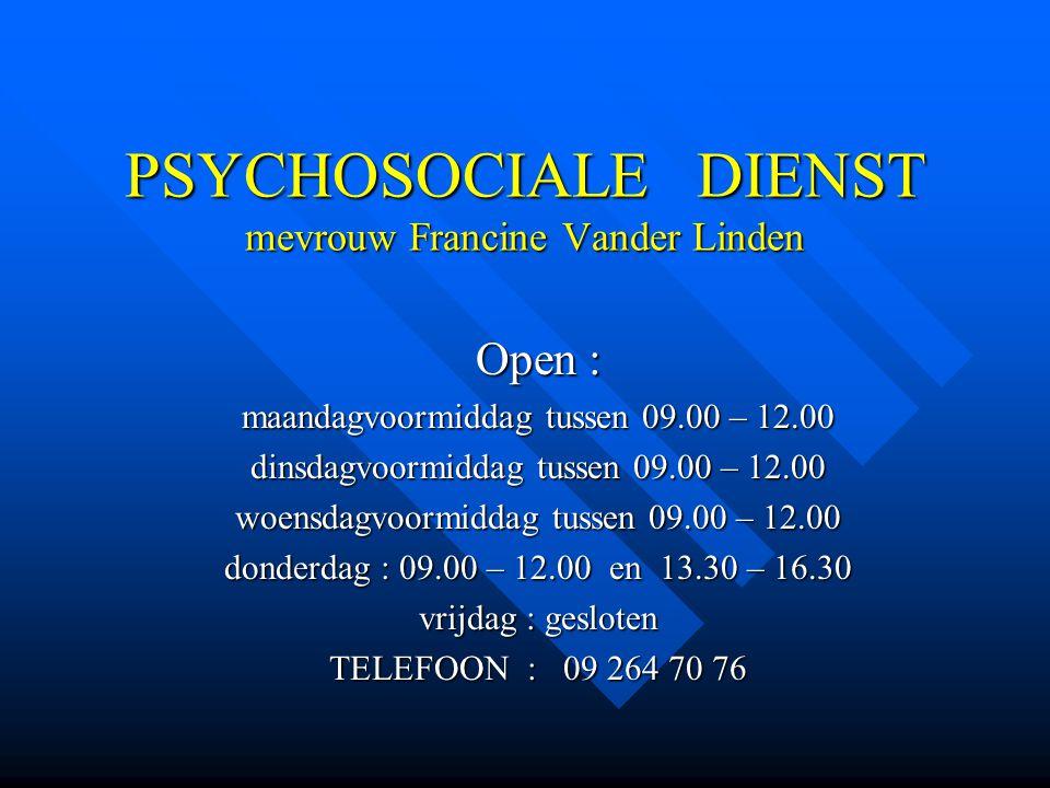 PSYCHOSOCIALE DIENST mevrouw Francine Vander Linden Open : maandagvoormiddag tussen 09.00 – 12.00 dinsdagvoormiddag tussen 09.00 – 12.00 woensdagvoorm