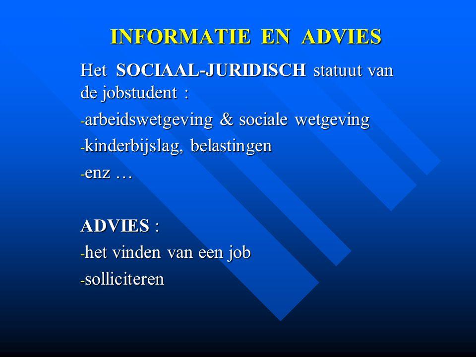 INFORMATIE EN ADVIES Het SOCIAAL-JURIDISCH statuut van de jobstudent : - arbeidswetgeving & sociale wetgeving - kinderbijslag, belastingen - enz … ADV