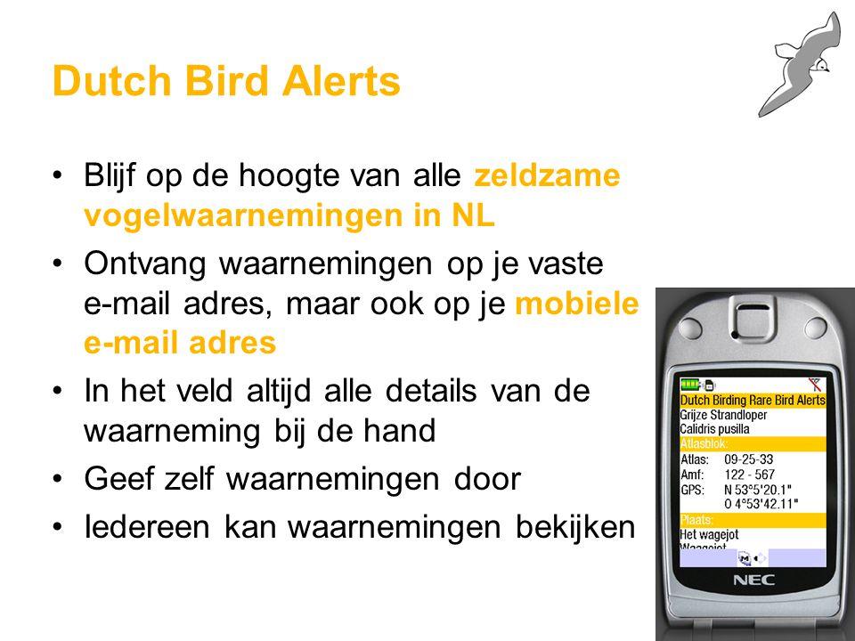 Dutch Bird Alerts Blijf op de hoogte van alle zeldzame vogelwaarnemingen in NL Ontvang waarnemingen op je vaste e-mail adres, maar ook op je mobiele e-mail adres In het veld altijd alle details van de waarneming bij de hand Geef zelf waarnemingen door Iedereen kan waarnemingen bekijken
