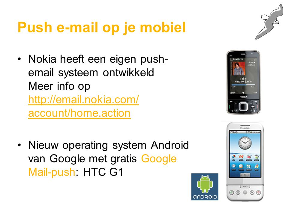 Nokia heeft een eigen push- email systeem ontwikkeld Meer info op http://email.nokia.com/ account/home.action Nieuw operating system Android van Google met gratis Google Mail-push: HTC G1 Push e-mail op je mobiel