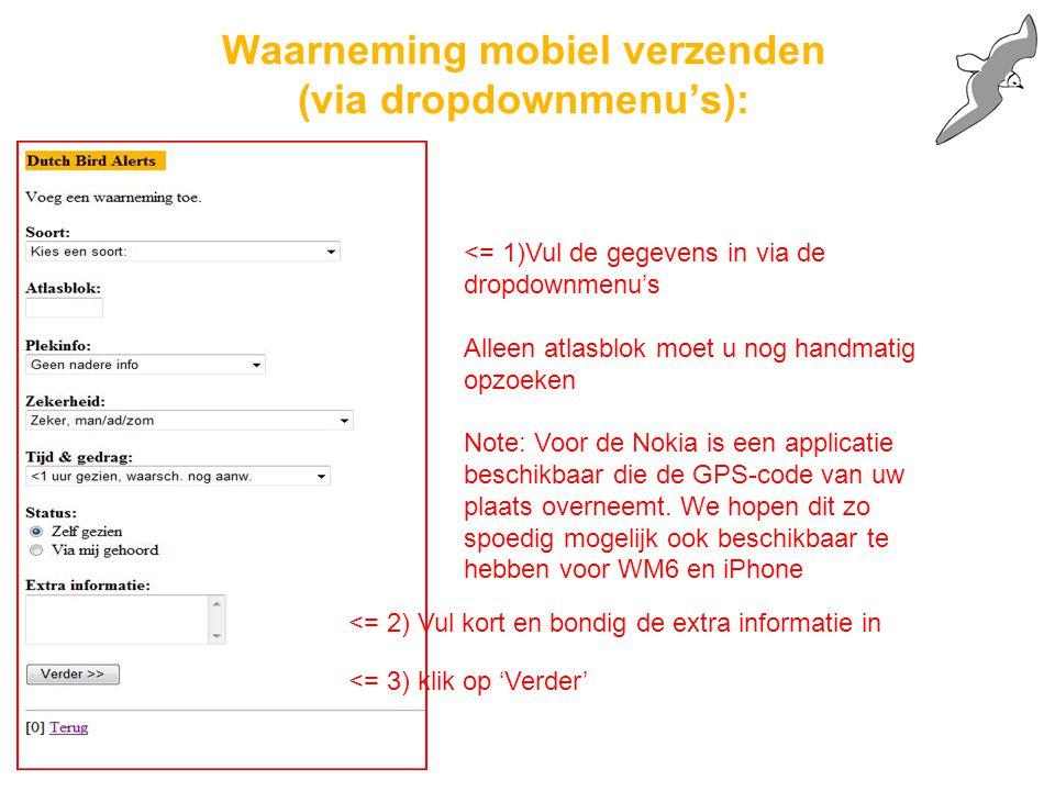 Waarneming mobiel verzenden (via dropdownmenu's): <= 2) Vul kort en bondig de extra informatie in <= 1)Vul de gegevens in via de dropdownmenu's Alleen atlasblok moet u nog handmatig opzoeken Note: Voor de Nokia is een applicatie beschikbaar die de GPS-code van uw plaats overneemt.