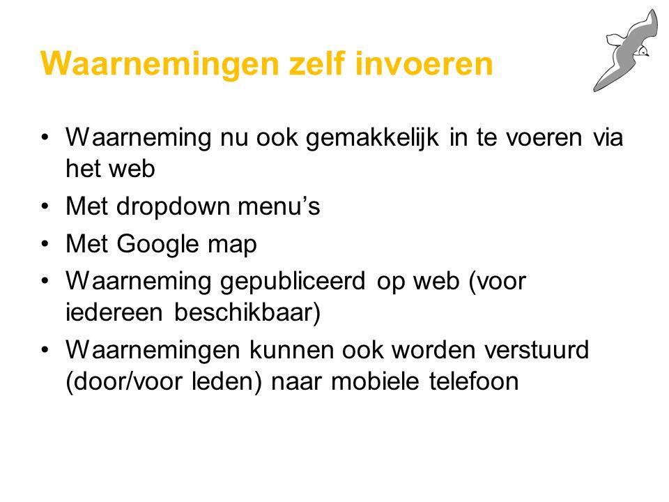Waarnemingen zelf invoeren Waarneming nu ook gemakkelijk in te voeren via het web Met dropdown menu's Met Google map Waarneming gepubliceerd op web (voor iedereen beschikbaar) Waarnemingen kunnen ook worden verstuurd (door/voor leden) naar mobiele telefoon