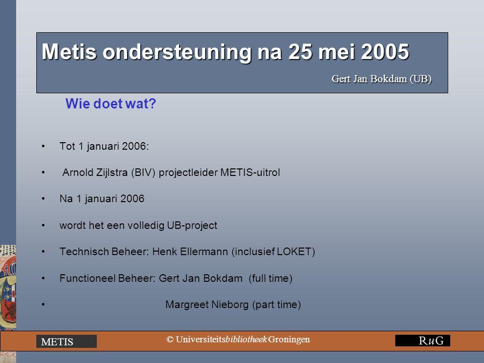 METIS © Universiteitsbibliotheek Groningen Metis ondersteuning na 25 mei 2005 Gert Jan Bokdam (UB) Wie doet wat? Tot 1 januari 2006: Arnold Zijlstra (