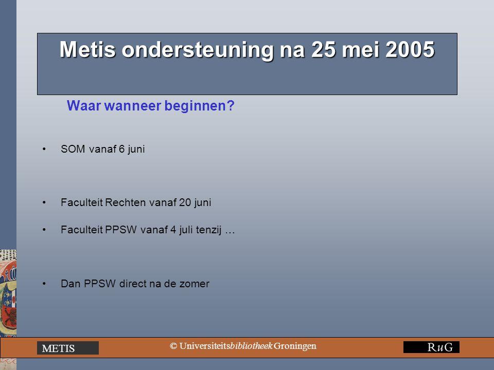 METIS © Universiteitsbibliotheek Groningen Metis ondersteuning na 25 mei 2005 Waar wanneer beginnen? SOM vanaf 6 juni Faculteit Rechten vanaf 20 juni