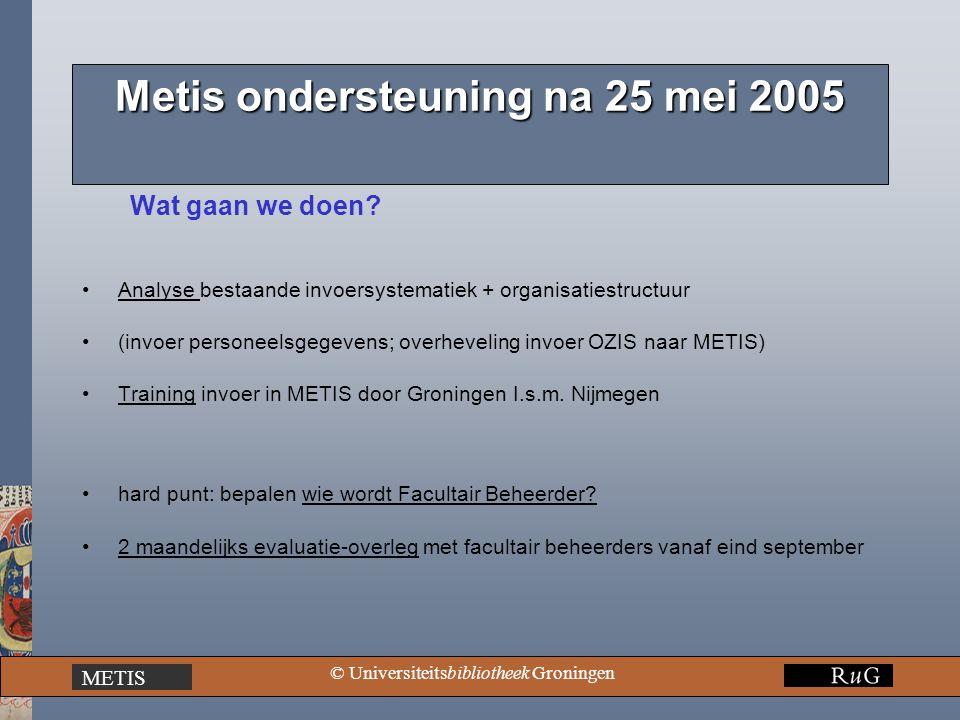 METIS © Universiteitsbibliotheek Groningen Metis ondersteuning na 25 mei 2005 Wat gaan we doen? Analyse bestaande invoersystematiek + organisatiestruc