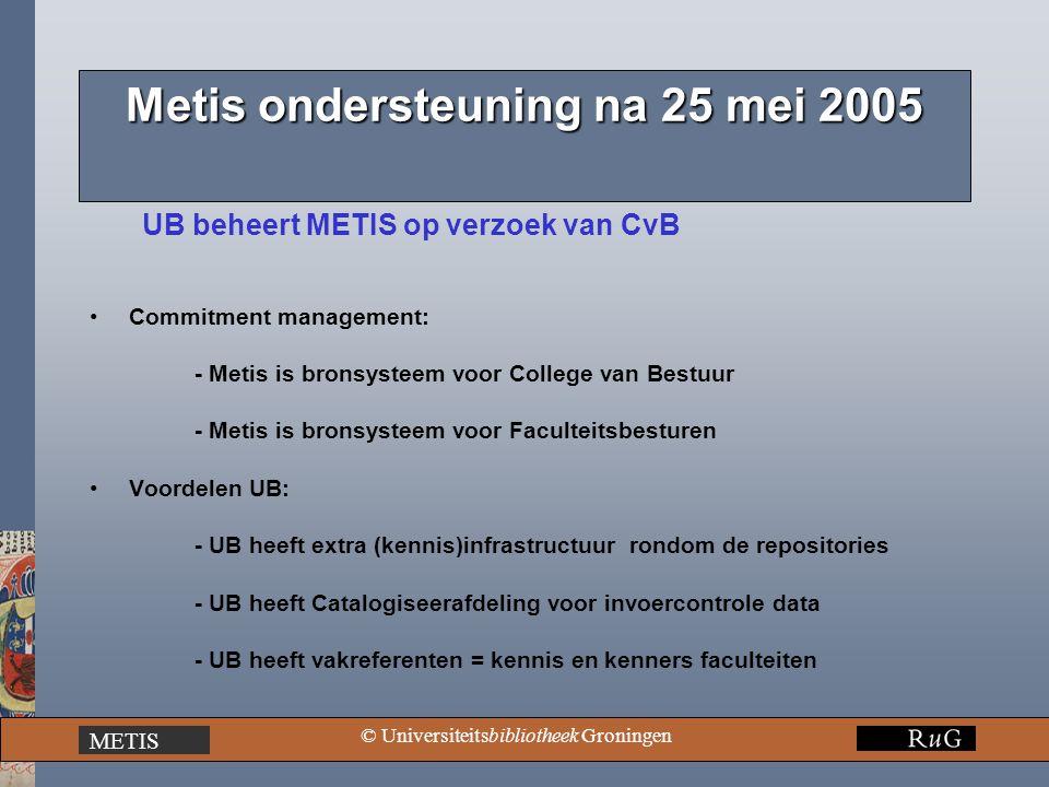 METIS © Universiteitsbibliotheek Groningen Metis ondersteuning na 25 mei 2005 UB beheert METIS op verzoek van CvB Commitment management: - Metis is bronsysteem voor College van Bestuur - Metis is bronsysteem voor Faculteitsbesturen Voordelen UB: - UB heeft extra (kennis)infrastructuur rondom de repositories - UB heeft Catalogiseerafdeling voor invoercontrole data - UB heeft vakreferenten = kennis en kenners faculteiten
