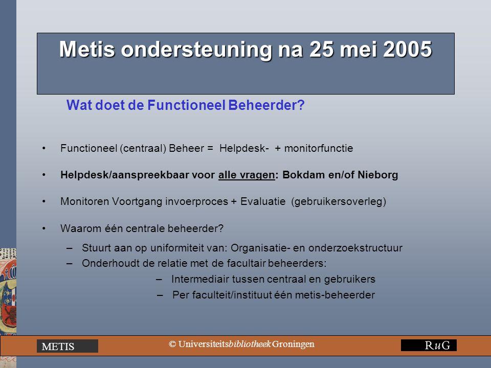 METIS © Universiteitsbibliotheek Groningen Metis ondersteuning na 25 mei 2005 Wat doet de Functioneel Beheerder? Functioneel (centraal) Beheer = Helpd