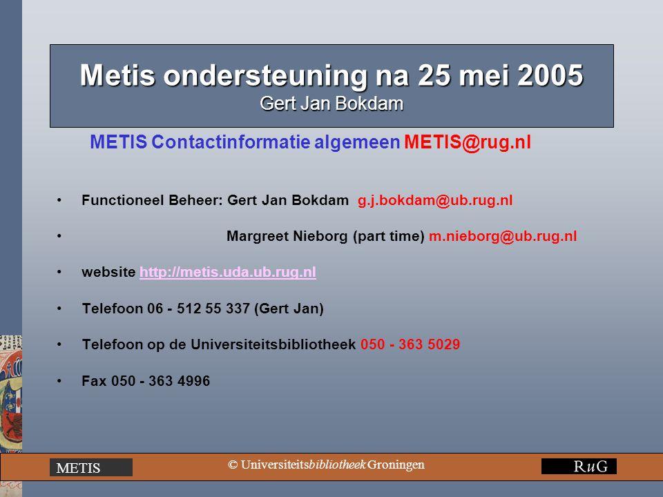 METIS © Universiteitsbibliotheek Groningen Metis ondersteuning na 25 mei 2005 Gert Jan Bokdam METIS Contactinformatie algemeen METIS@rug.nl Functioneel Beheer: Gert Jan Bokdam g.j.bokdam@ub.rug.nl Margreet Nieborg (part time) m.nieborg@ub.rug.nl website http://metis.uda.ub.rug.nlhttp://metis.uda.ub.rug.nl Telefoon 06 - 512 55 337 (Gert Jan) Telefoon op de Universiteitsbibliotheek 050 - 363 5029 Fax 050 - 363 4996