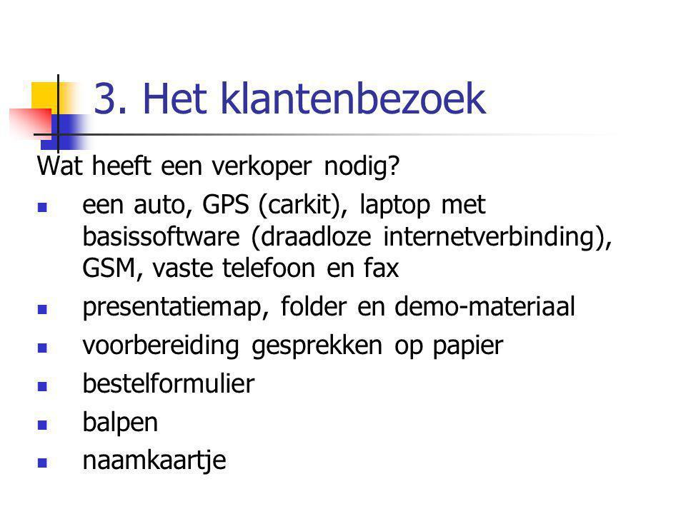 3. Het klantenbezoek Wat heeft een verkoper nodig? een auto, GPS (carkit), laptop met basissoftware (draadloze internetverbinding), GSM, vaste telefoo