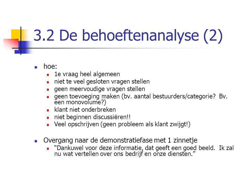 3.2 De behoeftenanalyse (2) hoe: 1e vraag heel algemeen niet te veel gesloten vragen stellen geen meervoudige vragen stellen geen toevoeging maken (bv