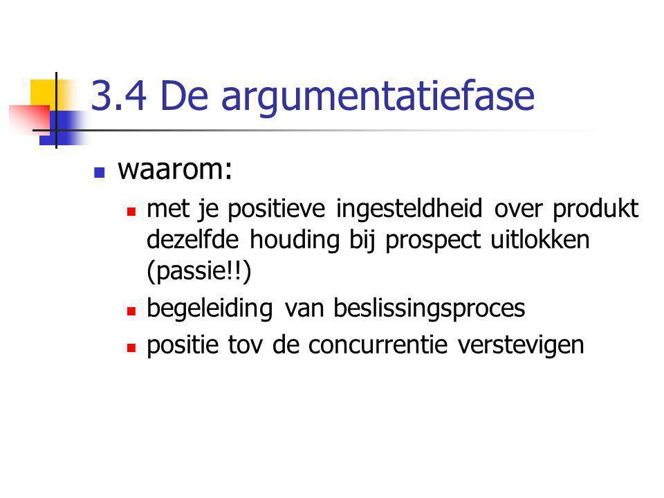 3.4 De argumentatiefase waarom: met je positieve ingesteldheid over produkt dezelfde houding bij prospect uitlokken (passie!!) begeleiding van besliss