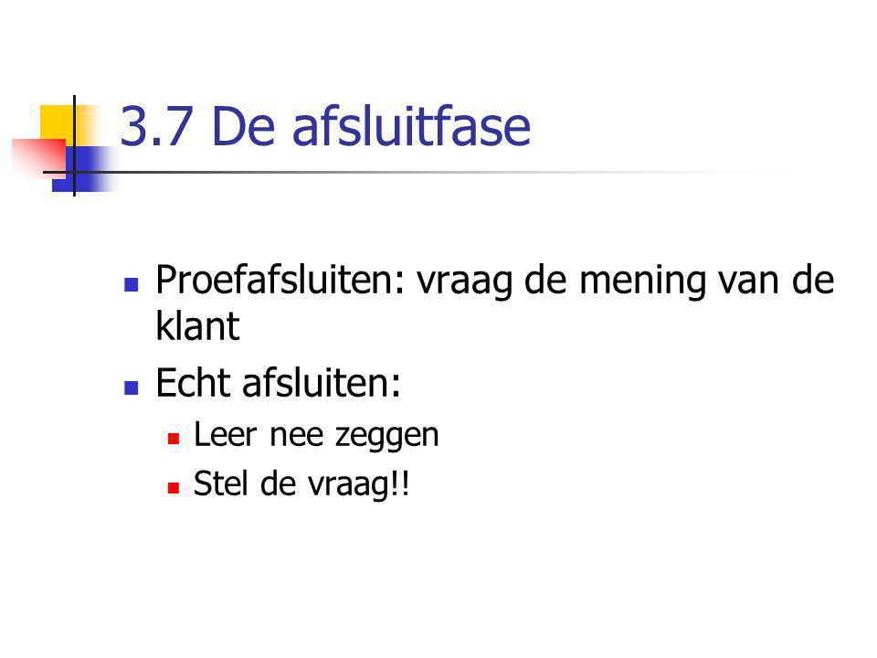 3.7 De afsluitfase Proefafsluiten: vraag de mening van de klant Echt afsluiten: Leer nee zeggen Stel de vraag!!
