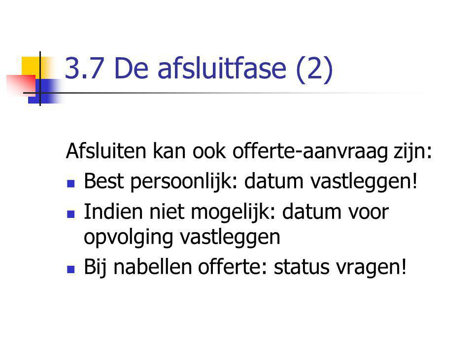 3.7 De afsluitfase (2) Afsluiten kan ook offerte-aanvraag zijn: Best persoonlijk: datum vastleggen! Indien niet mogelijk: datum voor opvolging vastleg