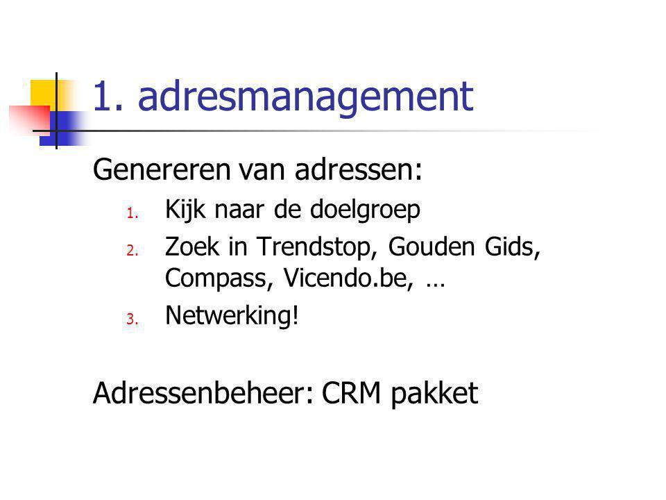 1. adresmanagement Genereren van adressen: 1. Kijk naar de doelgroep 2. Zoek in Trendstop, Gouden Gids, Compass, Vicendo.be, … 3. Netwerking! Adressen
