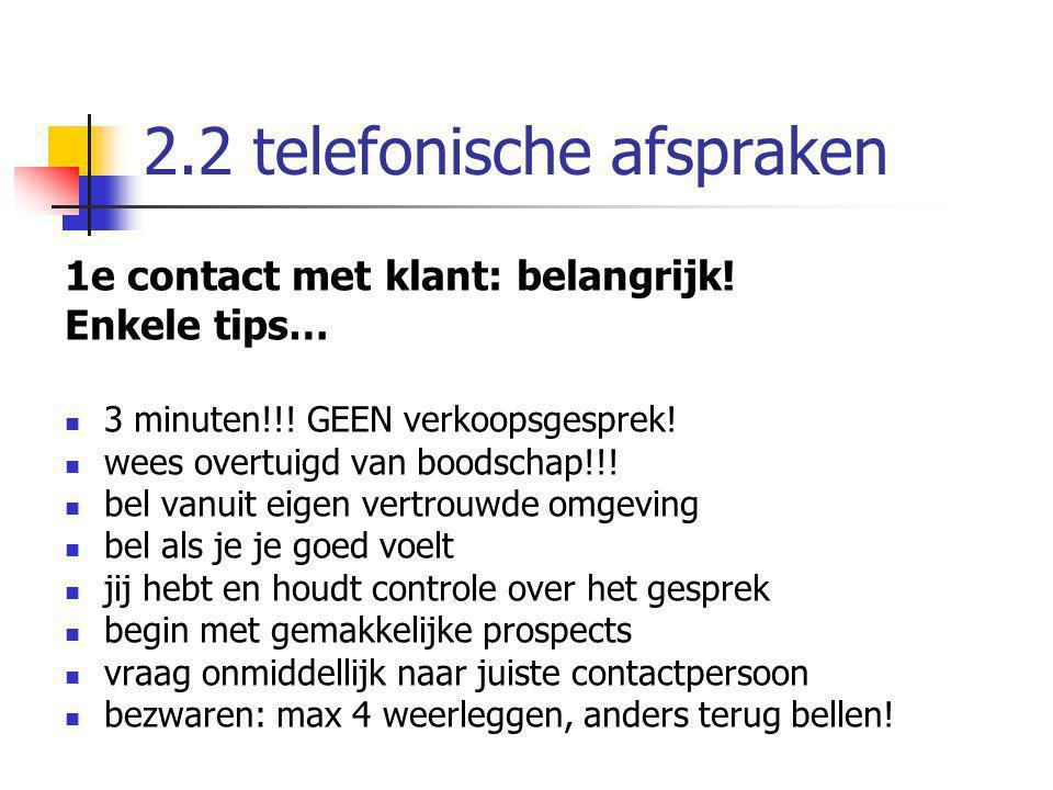2.2 telefonische afspraken 1e contact met klant: belangrijk! Enkele tips… 3 minuten!!! GEEN verkoopsgesprek! wees overtuigd van boodschap!!! bel vanui