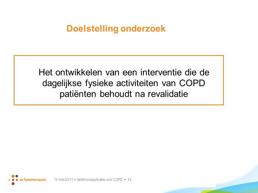 13 mei 2011 telefoonapplicatie voor COPD 14 Doelstelling onderzoek Het ontwikkelen van een interventie die de dagelijkse fysieke activiteiten van COPD