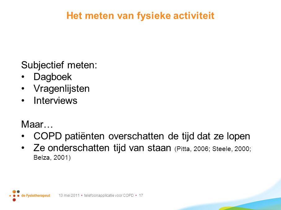 13 mei 2011 telefoonapplicatie voor COPD 17 Het meten van fysieke activiteit Subjectief meten: Dagboek Vragenlijsten Interviews Maar… COPD patiënten o