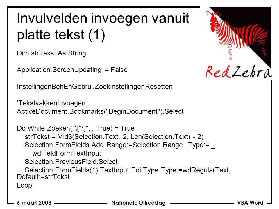 VBA Word Nationale Officedag6 maart 2008 Invulvelden invoegen vanuit platte tekst (1) Dim strTekst As String Application.ScreenUpdating = False InstellingenBehEnGebrui.ZoekinstellingenResetten TekstvakkenInvoegen ActiveDocument.Bookmarks( BeginDocument ).Select Do While Zoeken( \[*\] ,, True) = True strTekst = Mid$(Selection.Text, 2, Len(Selection.Text) - 2) Selection.FormFields.Add Range:=Selection.Range, Type:= _ wdFieldFormTextInput Selection.PreviousField.Select Selection.FormFields(1).TextInput.EditType Type:=wdRegularText, Default:=strTekst Loop
