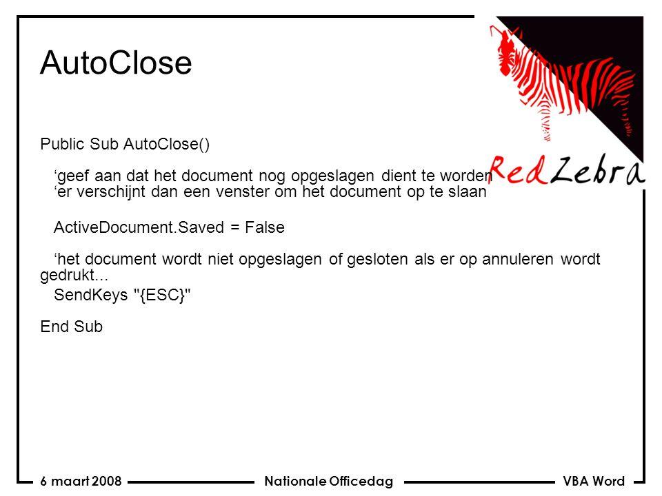 VBA Word Nationale Officedag6 maart 2008 AutoClose Public Sub AutoClose() 'geef aan dat het document nog opgeslagen dient te worden 'er verschijnt dan een venster om het document op te slaan ActiveDocument.Saved = False 'het document wordt niet opgeslagen of gesloten als er op annuleren wordt gedrukt...