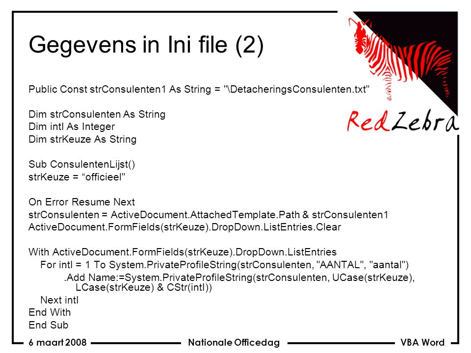 VBA Word Nationale Officedag6 maart 2008 Gegevens in Ini file (2) Public Const strConsulenten1 As String = \DetacheringsConsulenten.txt Dim strConsulenten As String Dim intI As Integer Dim strKeuze As String Sub ConsulentenLijst() strKeuze = officieel On Error Resume Next strConsulenten = ActiveDocument.AttachedTemplate.Path & strConsulenten1 ActiveDocument.FormFields(strKeuze).DropDown.ListEntries.Clear With ActiveDocument.FormFields(strKeuze).DropDown.ListEntries For intI = 1 To System.PrivateProfileString(strConsulenten, AANTAL , aantal ).Add Name:=System.PrivateProfileString(strConsulenten, UCase(strKeuze), LCase(strKeuze) & CStr(intI)) Next intI End With End Sub