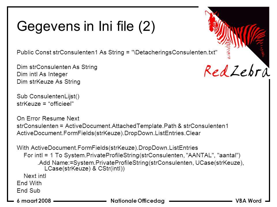 VBA Word Nationale Officedag6 maart 2008 Gegevens in Ini file (3) Sub Telefoonlijst() On Error Resume Next strConsulenten = ActiveDocument.AttachedTemplate.Path & strConsulenten1 strKeuze = consulent For intI = 1 To System.PrivateProfileString(strConsulenten, AANTAL , aantal ) If ActiveDocument.FormFields(strKeuze).Result = System.PrivateProfileString(strConsulenten, UCase(strKeuze), LCase(strKeuze) & CStr(intI)) Then Exit For Next intI strKeuze = telefoon ActiveDocument.FormFields( telefoon ).Result = System.PrivateProfileString(strConsulenten, UCase(strKeuze), LCase(strKeuze) & CStr(intI)) ActiveDocument.Fields.Update End Sub