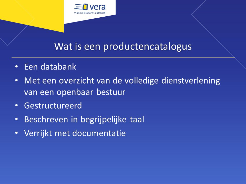 Wat is een productencatalogus Een databank Met een overzicht van de volledige dienstverlening van een openbaar bestuur Gestructureerd Beschreven in be