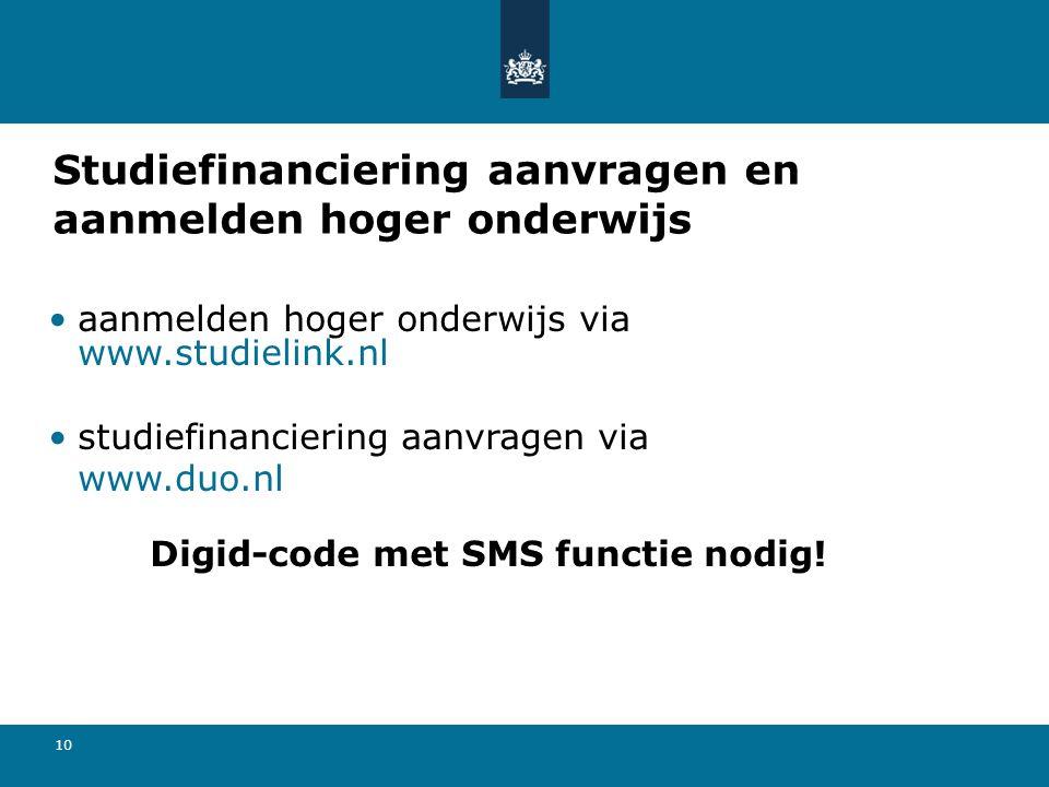 10 Studiefinanciering aanvragen en aanmelden hoger onderwijs aanmelden hoger onderwijs via www.studielink.nl studiefinanciering aanvragen via www.duo.nl Digid-code met SMS functie nodig!