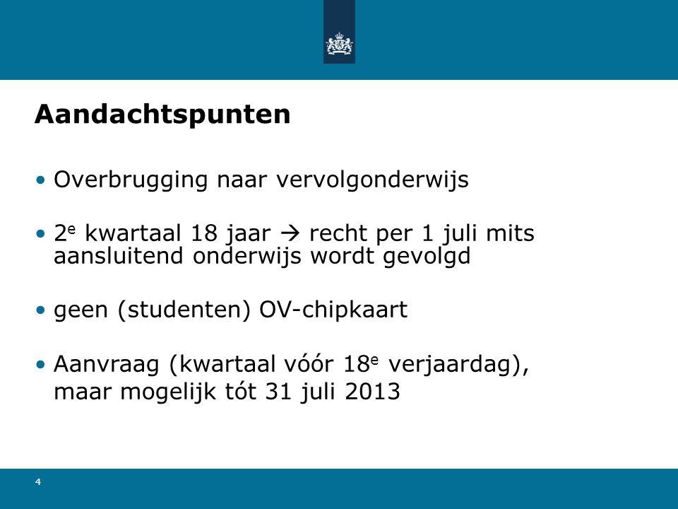 4 Aandachtspunten Overbrugging naar vervolgonderwijs 2 e kwartaal 18 jaar  recht per 1 juli mits aansluitend onderwijs wordt gevolgd geen (studenten) OV-chipkaart Aanvraag (kwartaal vóór 18 e verjaardag), maar mogelijk tót 31 juli 2013