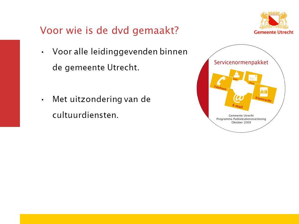 Voor wie is de dvd gemaakt? Voor alle leidinggevenden binnen de gemeente Utrecht. Met uitzondering van de cultuurdiensten.