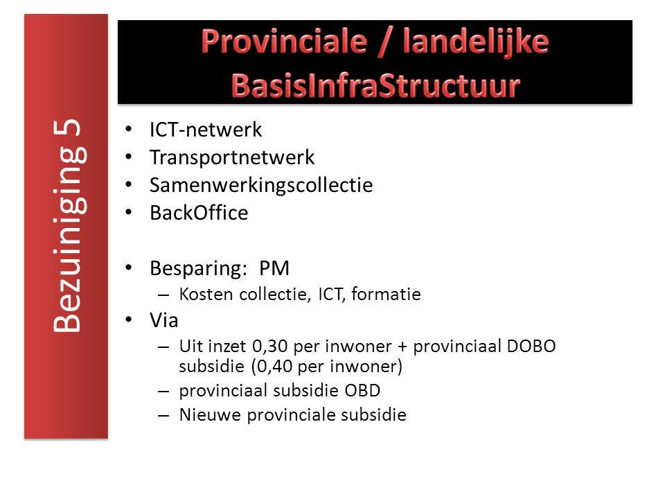ICT-netwerk Transportnetwerk Samenwerkingscollectie BackOffice Besparing: PM – Kosten collectie, ICT, formatie Via – Uit inzet 0,30 per inwoner + provinciaal DOBO subsidie (0,40 per inwoner) – provinciaal subsidie OBD – Nieuwe provinciale subsidie Bezuiniging 5