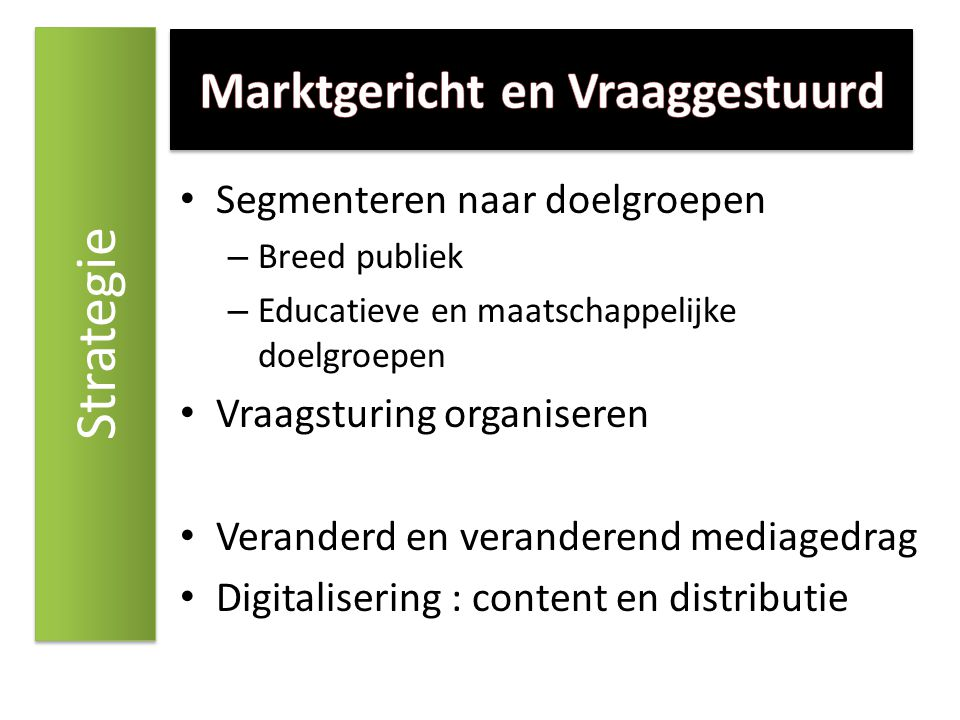 Segmenteren naar doelgroepen – Breed publiek – Educatieve en maatschappelijke doelgroepen Vraagsturing organiseren Veranderd en veranderend mediagedrag Digitalisering : content en distributie Strategie