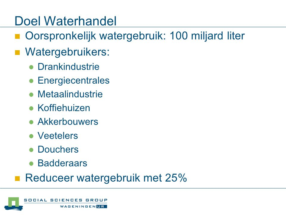 Doel Waterhandel Oorspronkelijk watergebruik: 100 miljard liter Watergebruikers: Drankindustrie Energiecentrales Metaalindustrie Koffiehuizen Akkerbou
