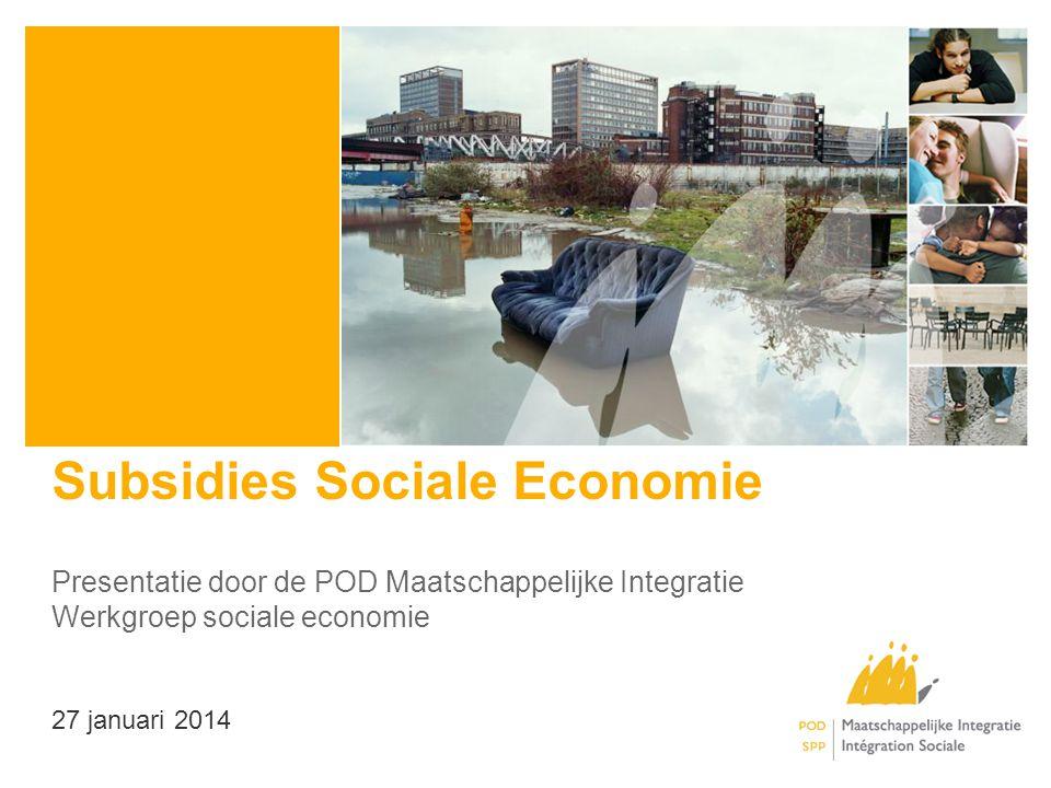 Subsidies Sociale Economie Presentatie door de POD Maatschappelijke Integratie Werkgroep sociale economie 27 januari 2014