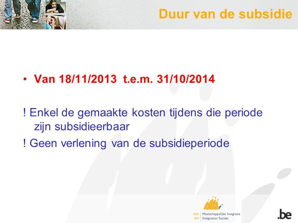 Duur van de subsidie Van 18/11/2013 t.e.m. 31/10/2014 ! Enkel de gemaakte kosten tijdens die periode zijn subsidieerbaar ! Geen verlening van de subsi