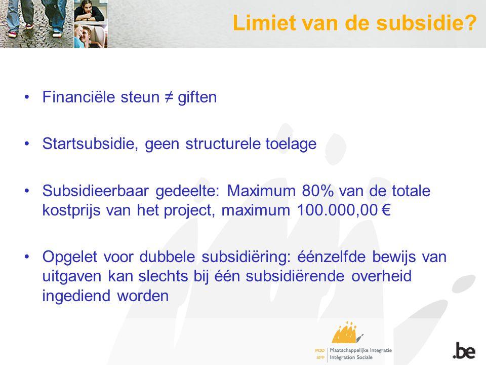 Limiet van de subsidie? Financiële steun ≠ giften Startsubsidie, geen structurele toelage Subsidieerbaar gedeelte: Maximum 80% van de totale kostprijs