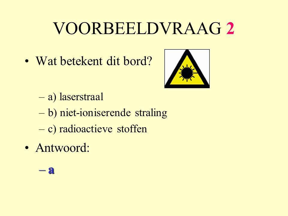 VOORBEELDVRAAG 2 Wat betekent dit bord? –a) laserstraal –b) niet-ioniserende straling –c) radioactieve stoffen Antwoord: –a–a–a–a
