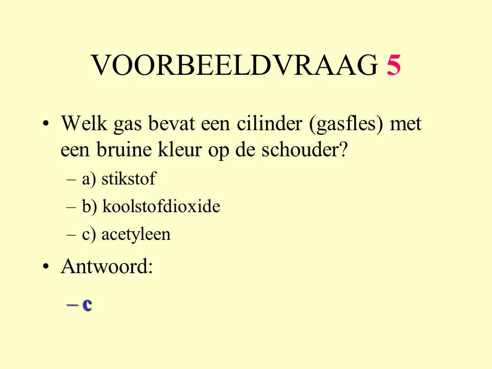 VOORBEELDVRAAG 5 Welk gas bevat een cilinder (gasfles) met een bruine kleur op de schouder? –a) stikstof –b) koolstofdioxide –c) acetyleen Antwoord: –
