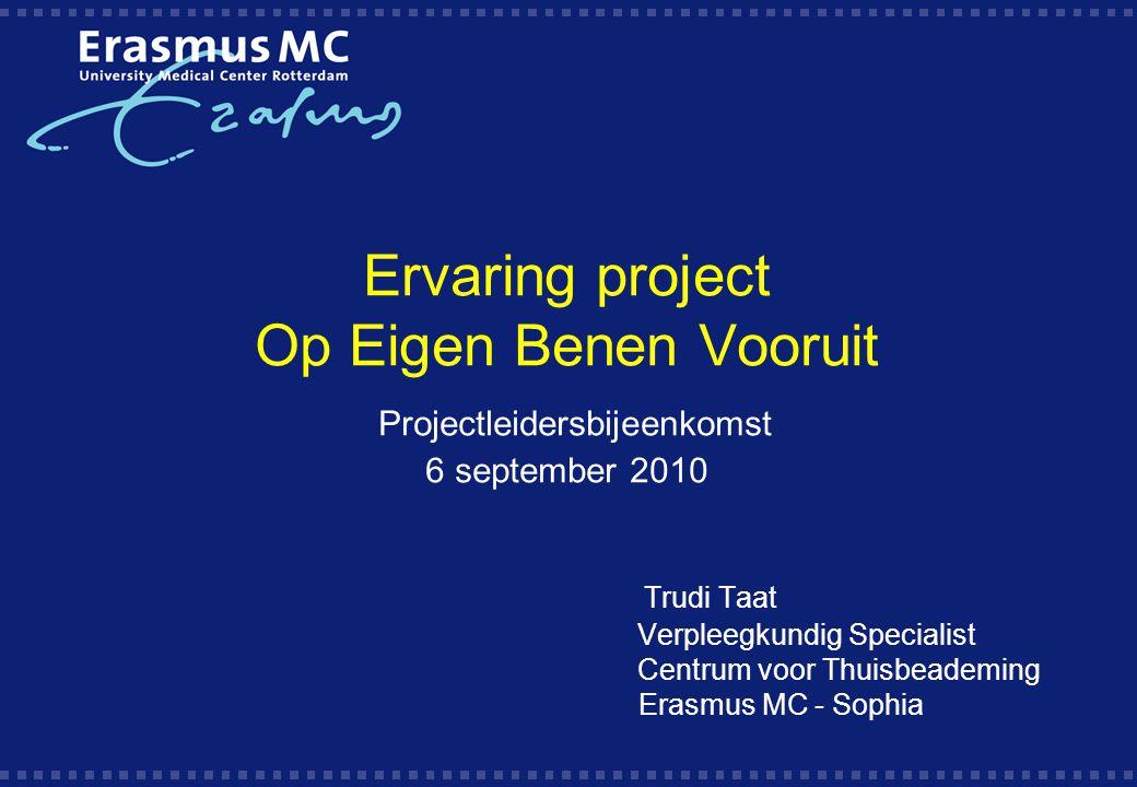 Ervaring project Op Eigen Benen Vooruit Projectleidersbijeenkomst 6 september 2010 Trudi Taat Verpleegkundig Specialist Centrum voor Thuisbeademing Er