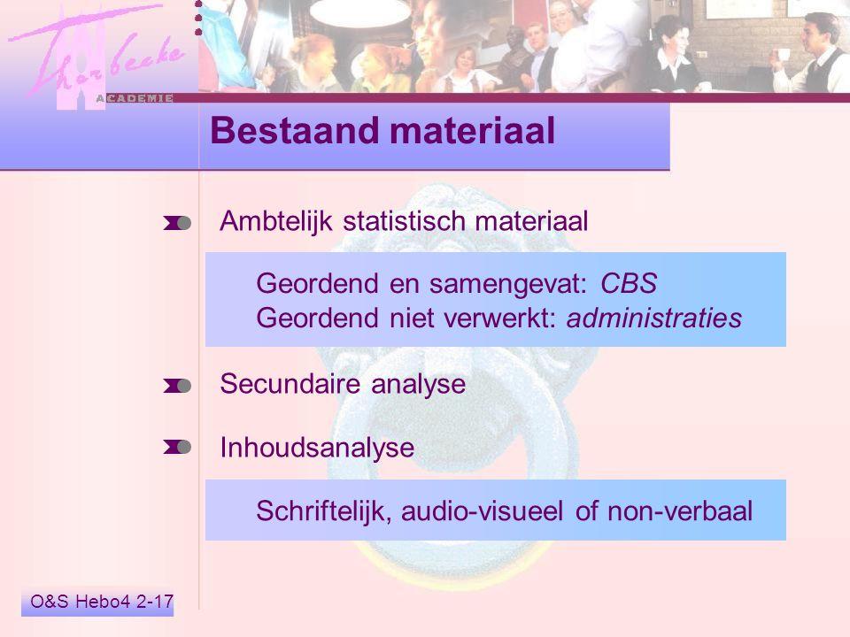 O&S Hebo4 2-17 Bestaand materiaal Ambtelijk statistisch materiaal Secundaire analyse Inhoudsanalyse Geordend en samengevat: CBS Geordend niet verwerkt: administraties Schriftelijk, audio-visueel of non-verbaal