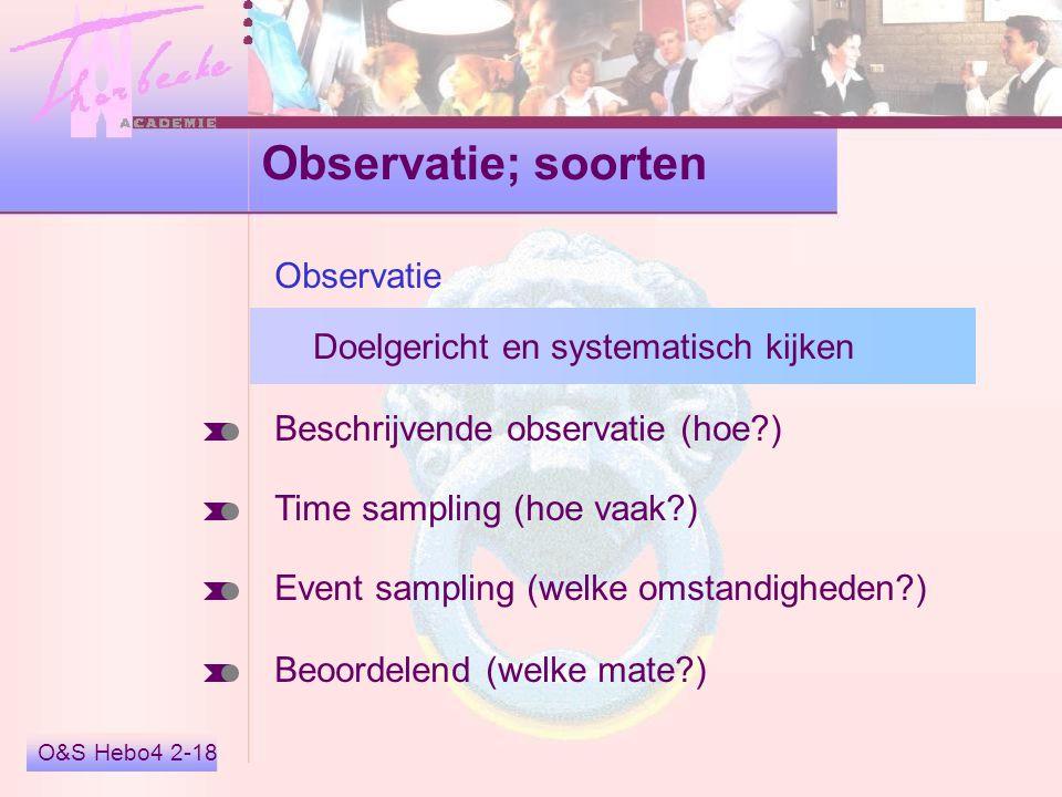 O&S Hebo4 2-18 Observatie; soorten Beschrijvende observatie (hoe?) Time sampling (hoe vaak?) Event sampling (welke omstandigheden?) Beoordelend (welke mate?) Observatie Doelgericht en systematisch kijken