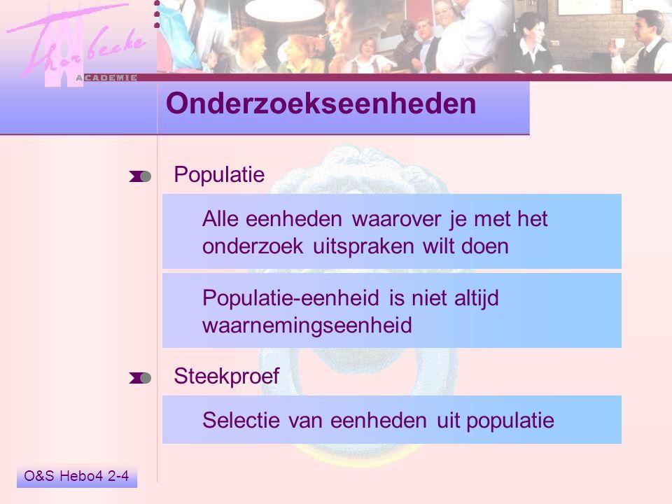 O&S Hebo4 2-4 Onderzoekseenheden Populatie Alle eenheden waarover je met het onderzoek uitspraken wilt doen Populatie-eenheid is niet altijd waarnemingseenheid Steekproef Selectie van eenheden uit populatie